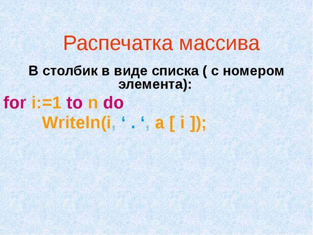 Распечатка массива В столбик в виде списка ( с номером элемента): for i:=1 to...