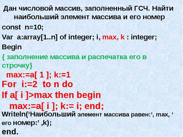 Дан числовой массив, заполненный ГСЧ. Найти наибольший элемент массива и его...