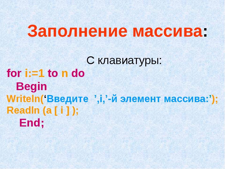 Заполнение массива: С клавиатуры: for i:=1 to n do Begin Writeln('Введите ',i...