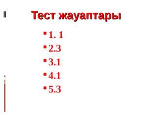 Тест жауаптары 1. 1 2.3 3.1 4.1 5.3