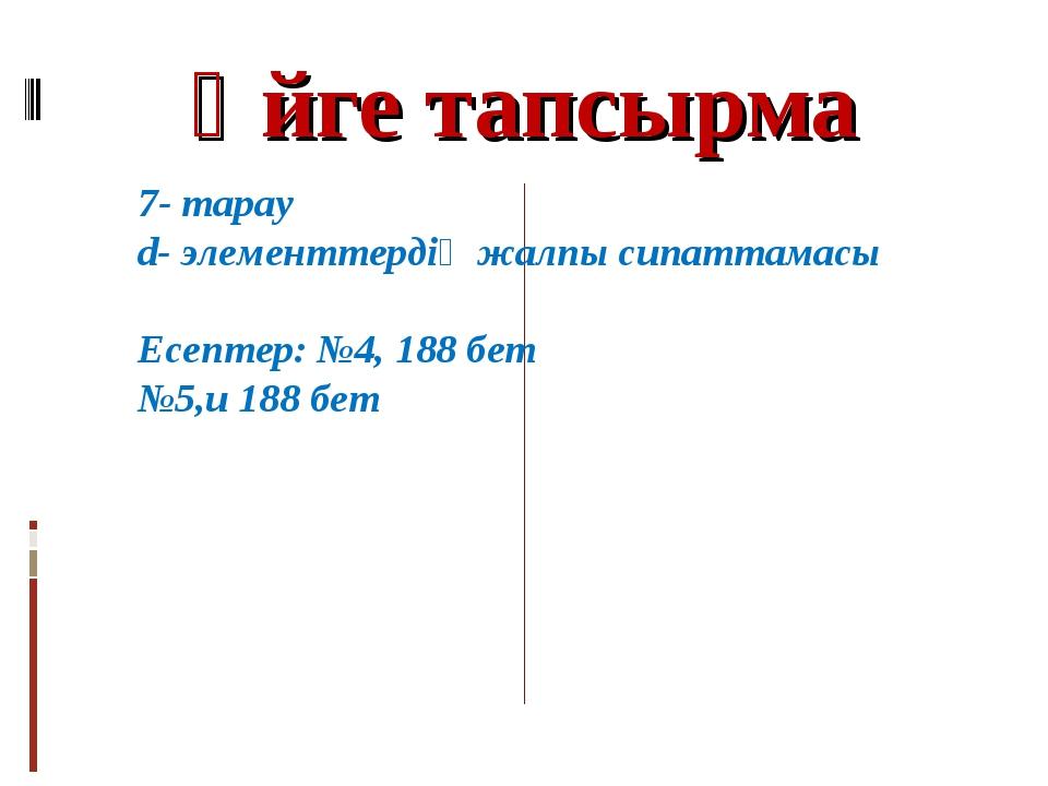 Үйге тапсырма 7- тарау d- элементтердің жалпы сипаттамасы Есептер: №4, 188 бе...