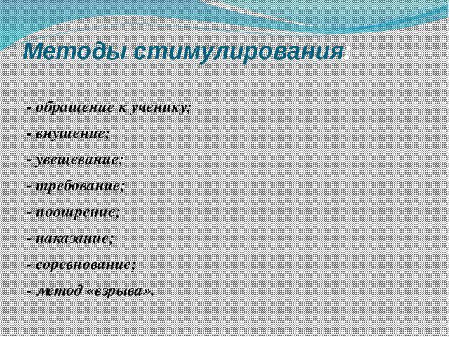 Методы стимулирования: - обращение к ученику; - внушение; - увещевание; - тре...
