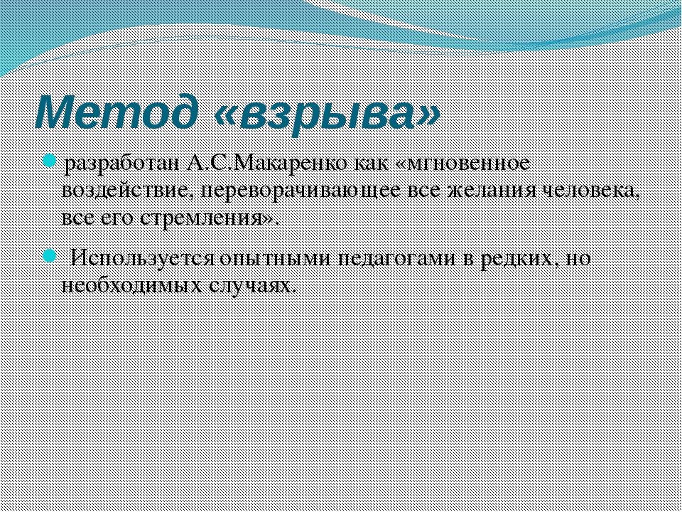 Метод «взрыва» разработан А.С.Макаренко как «мгновенное воздействие, перевора...