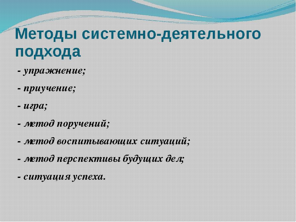 Методы системно-деятельного подхода - упражнение; - приучение; - игра; - мето...