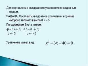 Для составления квадратного уравнения по заданным корням. ЗАДАЧА: Составить к