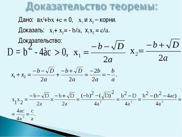 Дано: аx2+bx +c = 0, x1 и x2 – корни. Доказать: x1 + x2 = - b/а, х1 х2 = c/а...