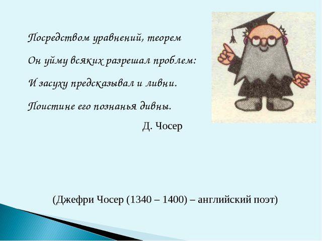 Посредством уравнений, теорем Он уйму всяких разрешал проблем: И засуху предс...