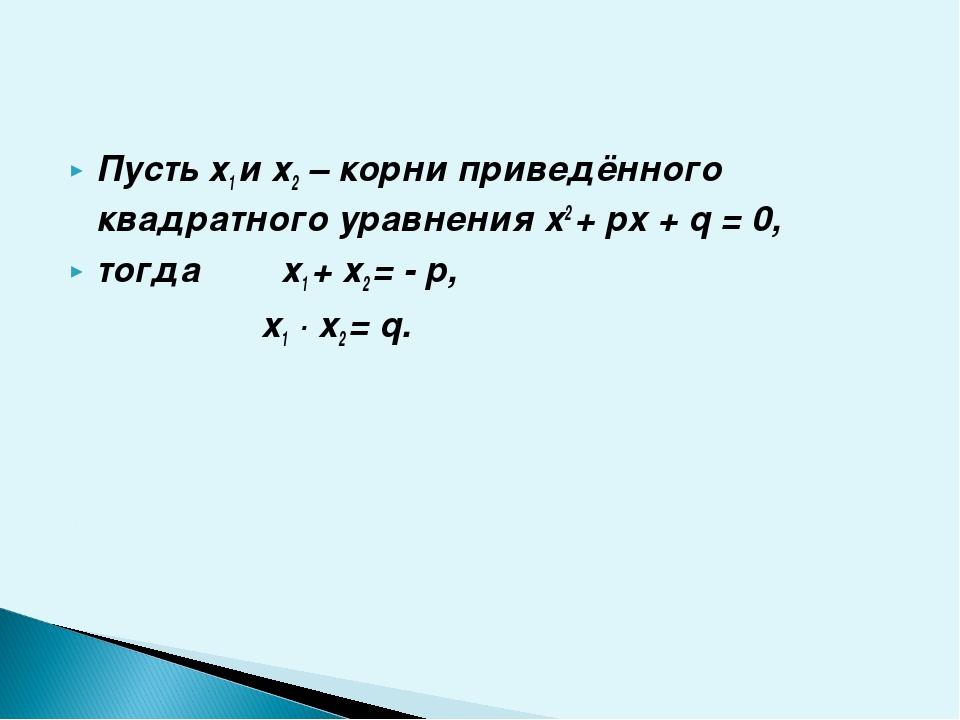 Пусть х1 и х2 – корни приведённого квадратного уравнения x2 + px + q = 0, то...