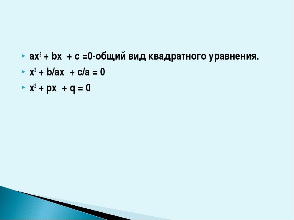 ax2 + bx + c =0-oбщий вид квадратного уравнения. x2 + b/ax + c/a = 0 x2 + px...
