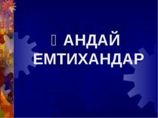 ҚАНДАЙ ЕМТИХАНДАР