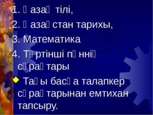 1. Қазақ тілі, 2. Қазақстан тарихы, 3. Математика 4. Төртінші пәннің сұрақтар