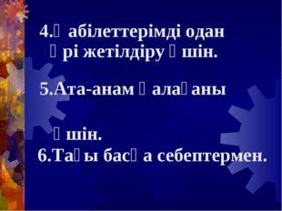 4.Қабілеттерімді одан әрі жетілдіру үшін. 5.Ата-анам қалағаны үшін. 6.Тағы ба