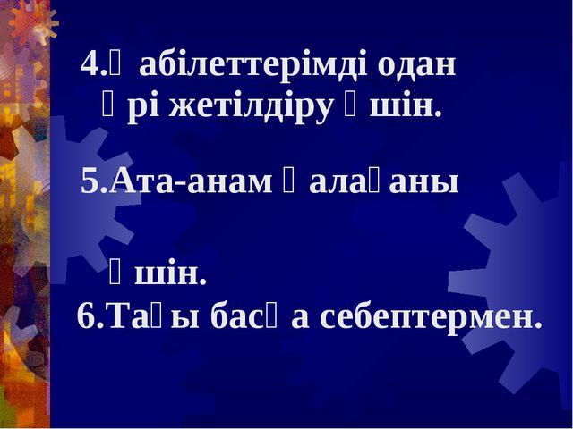 4.Қабілеттерімді одан әрі жетілдіру үшін. 5.Ата-анам қалағаны үшін. 6.Тағы ба...