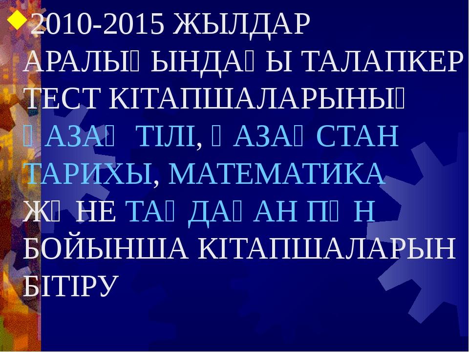 2010-2015 ЖЫЛДАР АРАЛЫҒЫНДАҒЫ ТАЛАПКЕР ТЕСТ КІТАПШАЛАРЫНЫҢ ҚАЗАҚ ТІЛІ, ҚАЗАҚС...