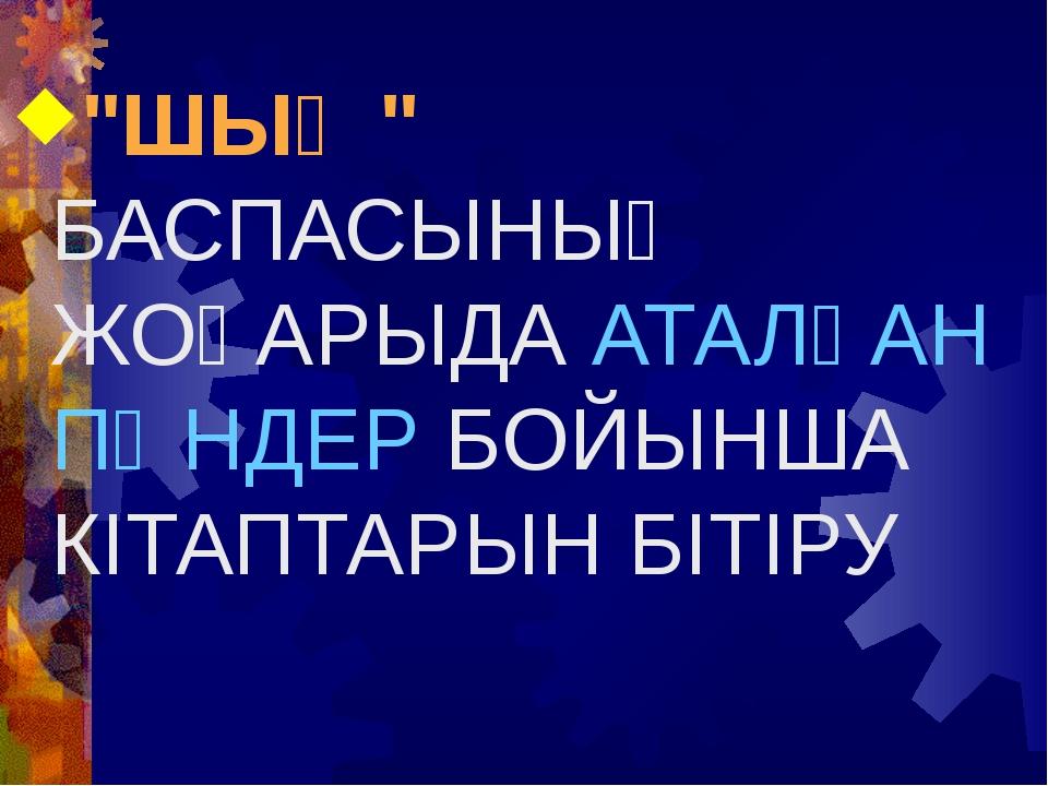 """""""ШЫҢ"""" БАСПАСЫНЫҢ ЖОҒАРЫДА АТАЛҒАН ПӘНДЕР БОЙЫНША КІТАПТАРЫН БІТІРУ"""