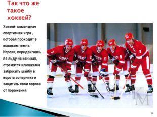 * Хоккей- командная спортивная игра , которая проходит в высоком темпе. Игрок