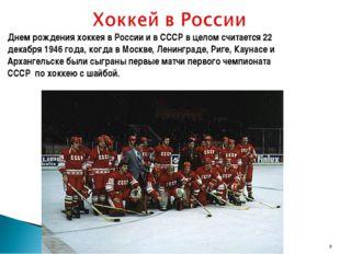 Днем рождения хоккея в России и в СССР в целом считается 22 декабря 1946 года