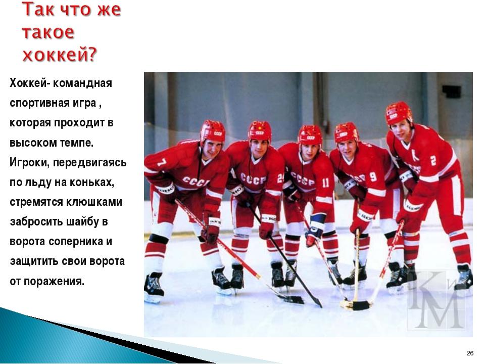 * Хоккей- командная спортивная игра , которая проходит в высоком темпе. Игрок...