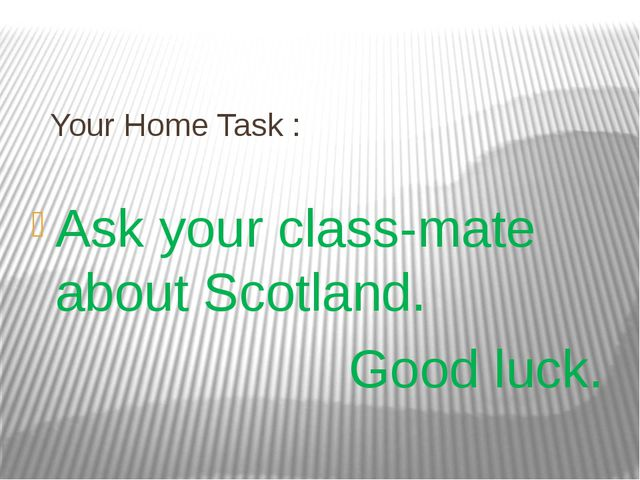 Your Home Task : Ask your class-mate about Scotland. Good luck.