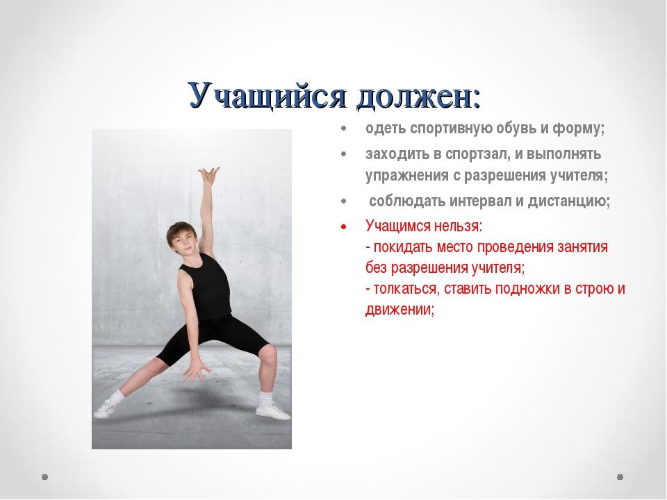 Учащийся должен: одеть спортивную обувь и форму; заходить в спортзал, и выпол...
