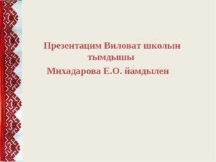 Презентацим Виловат школын тымдышы Михадарова Е.О. йамдылен