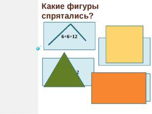 Какие фигуры спрятались? 6+6=12 4+4+4=12 4+4+2+2=12 3+3+3+3=12