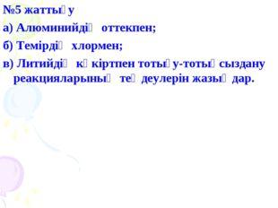 №5 жаттығу а) Алюминийдің оттекпен; б) Темірдің хлормен; в) Литийдің күкіртпе