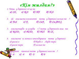 «Кім жылдам?» 1. Тотығу дәрежесі +4 ке тең а) CO2 ә) K2O б) HF в) H2O 2. Қай