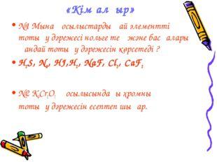 «Кім алғыр» №1 Мына қосылыстарды қай элементтің тотығу дәрежесі нольге тең жә