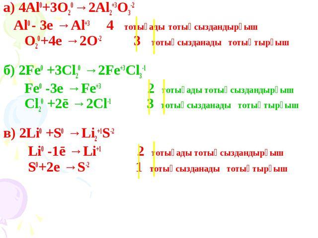 а) 4Al0+3O20 →2Al2+3O3-2 Al0 - 3e →Al+3 4 тотығады тотықсыздандырғыш O20+4e →...