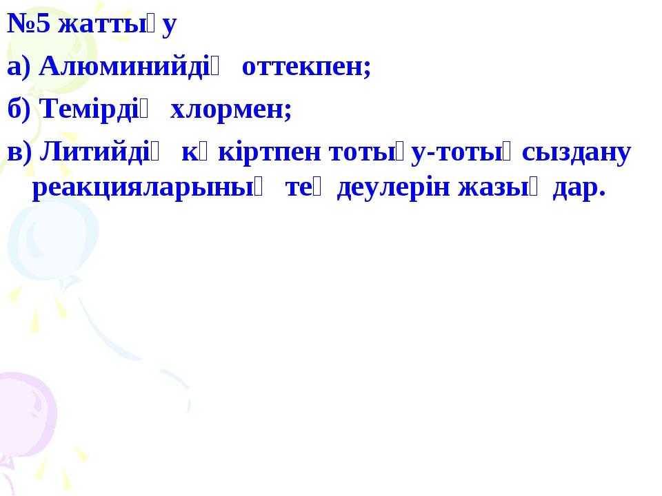 №5 жаттығу а) Алюминийдің оттекпен; б) Темірдің хлормен; в) Литийдің күкіртпе...