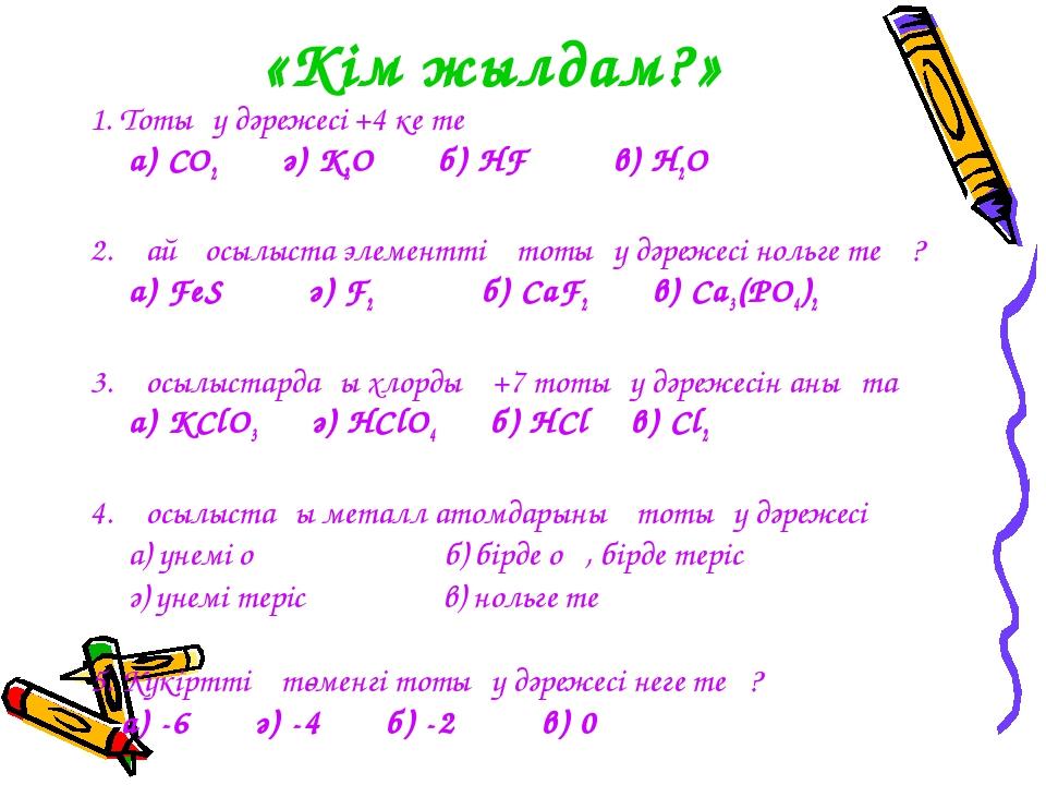 «Кім жылдам?» 1. Тотығу дәрежесі +4 ке тең а) CO2 ә) K2O б) HF в) H2O 2. Қай...