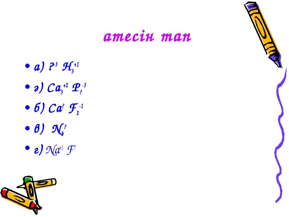 Қатесін тап а) ?-3 H3+1 ә) Ca3+2 P?-3 б) Ca? F2-1 в) N2? г) Na+1 F?
