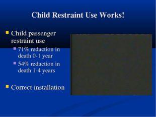 Child Restraint Use Works! Child passenger restraint use 71% reduction in dea
