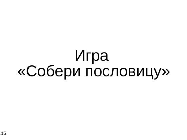 Игра «Собери пословицу» 14.12.15