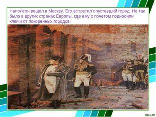 Наполеон вошел в Москву. Его встретил опустевший город. Не так было в других