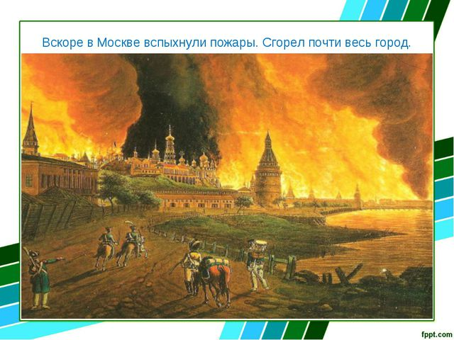 Вскоре в Москве вспыхнули пожары. Сгорел почти весь город.