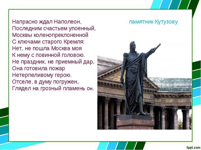 Напрасно ждал Наполеон, памятник Кутузову Последним счастьем упоенный, Москвы...