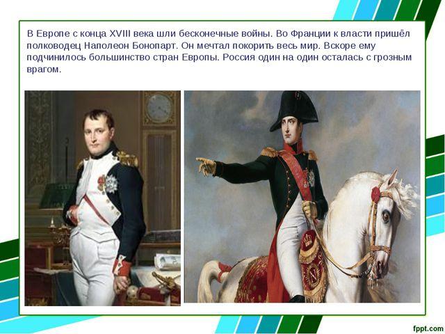 В Европе с конца XVIII века шли бесконечные войны. Во Франции к власти пришёл...