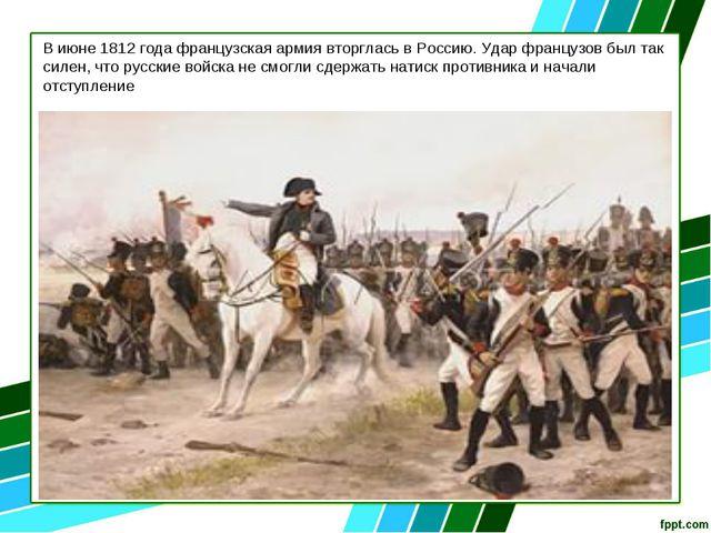 В июне 1812 года французская армия вторглась в Россию. Удар французов был так...