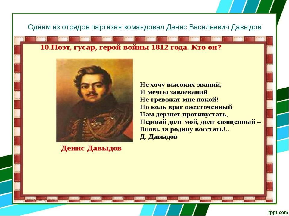 Одним из отрядов партизан командовал Денис Васильевич Давыдов