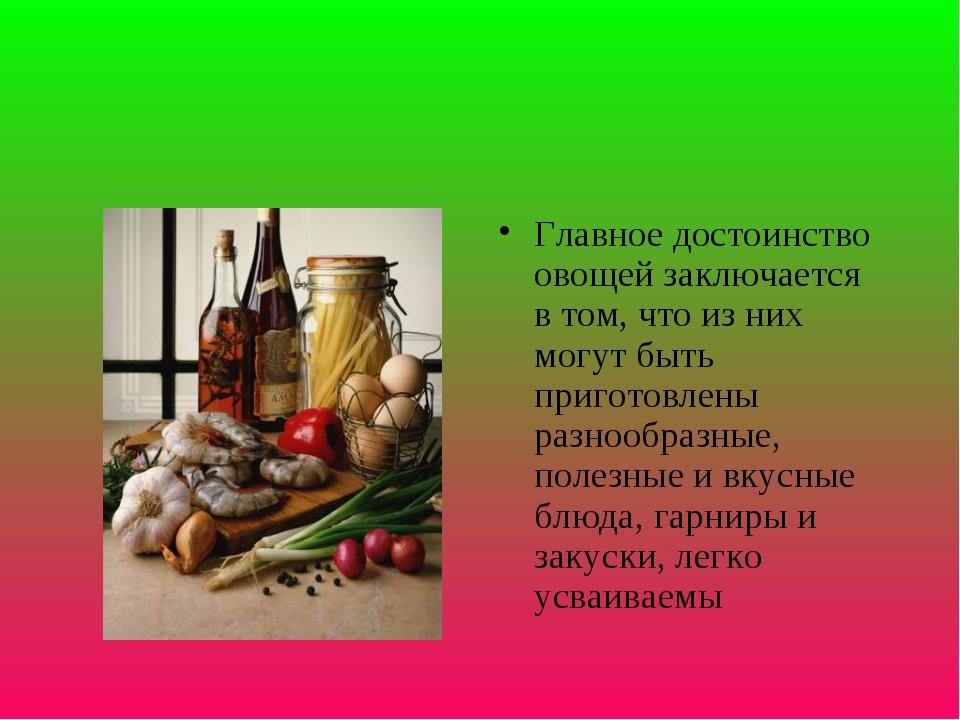 Главное достоинство овощей заключается в том, что из них могут быть приготовл...