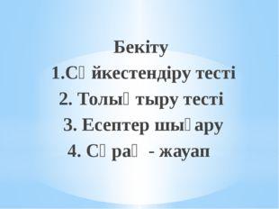 Бекіту 1.Сәйкестендіру тесті 2. Толықтыру тесті 3. Есептер шығару 4. Сұрақ -