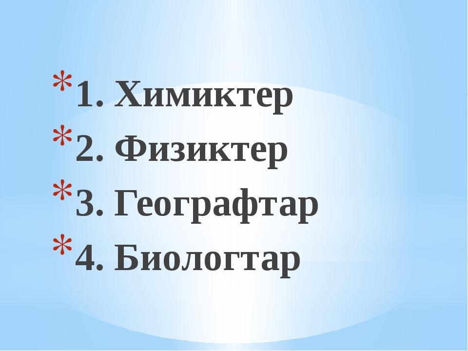 1. Химиктер 2. Физиктер 3. Географтар 4. Биологтар