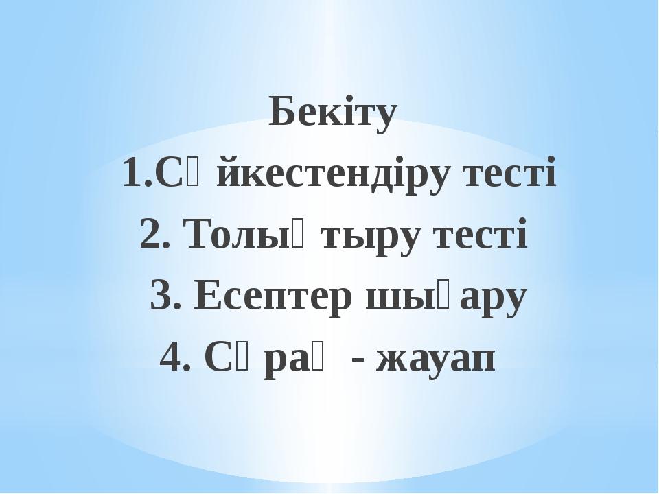 Бекіту 1.Сәйкестендіру тесті 2. Толықтыру тесті 3. Есептер шығару 4. Сұрақ -...