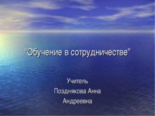 """""""Обучение в сотрудничестве"""" Учитель Позднякова Анна Андреевна"""