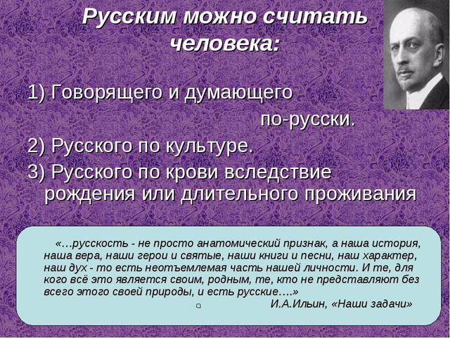 Русским можно считать человека: 1) Говорящего и думающего по-русски. 2) Русск...