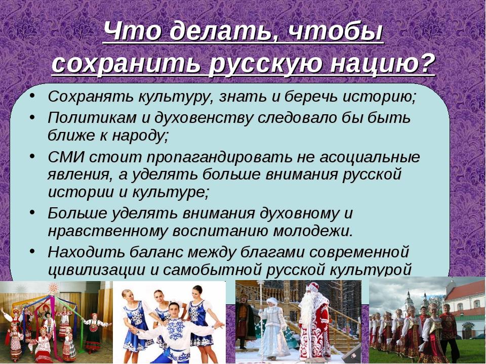 Что делать, чтобы сохранить русскую нацию? Сохранять культуру, знать и беречь...