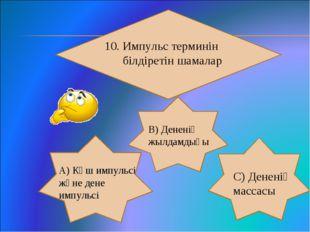 10. Импульс терминін білдіретін шамалар А) Күш импульсі және дене импульсі В)