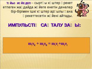 ИМПУЛЬСТІҢ САҚТАЛУ ЗАҢЫ: m1ν01 + m2ν02 = m1ν1 +m2ν2 ТҰЙЫҚ ЖҮЙЕ ДЕП – сыртқы к